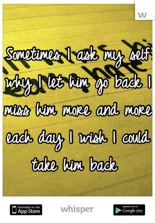 Sometimes I ask my self why I let him go back I miss him more and more each day I wish I could take him back