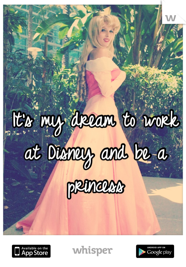 It's my dream to work at Disney and be a princess