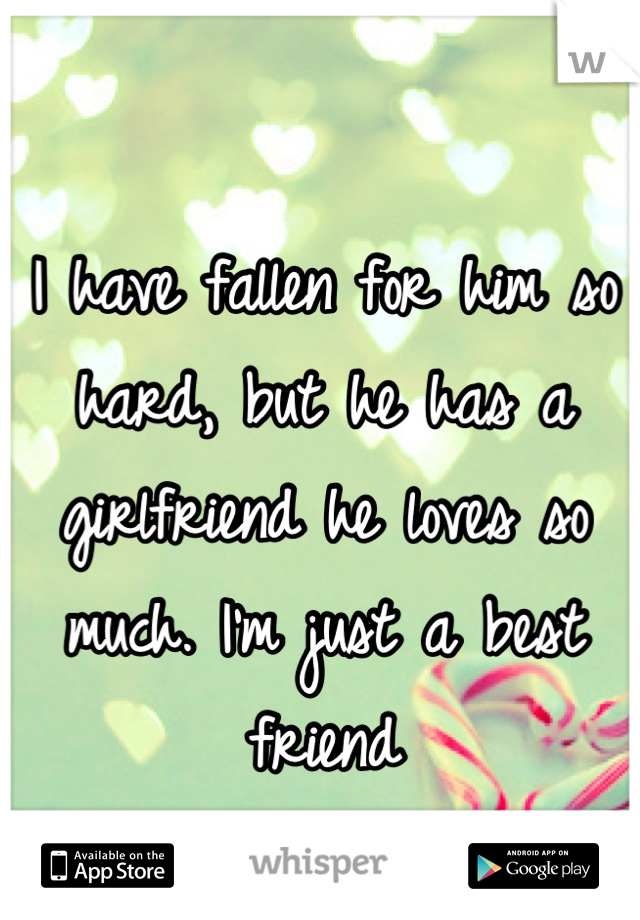 I have fallen for him so hard, but he has a girlfriend he loves so much. I'm just a best friend