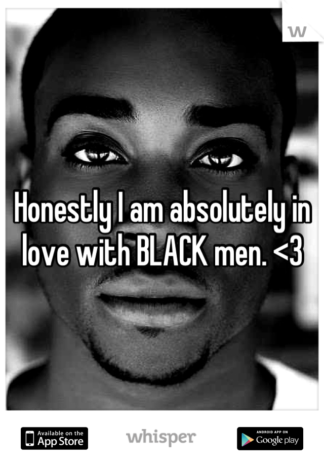 Honestly I am absolutely in love with BLACK men. <3