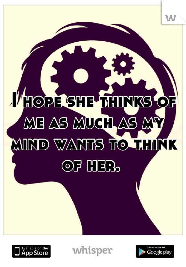 I hope she thinks of me as much as my mind wants to think of her.