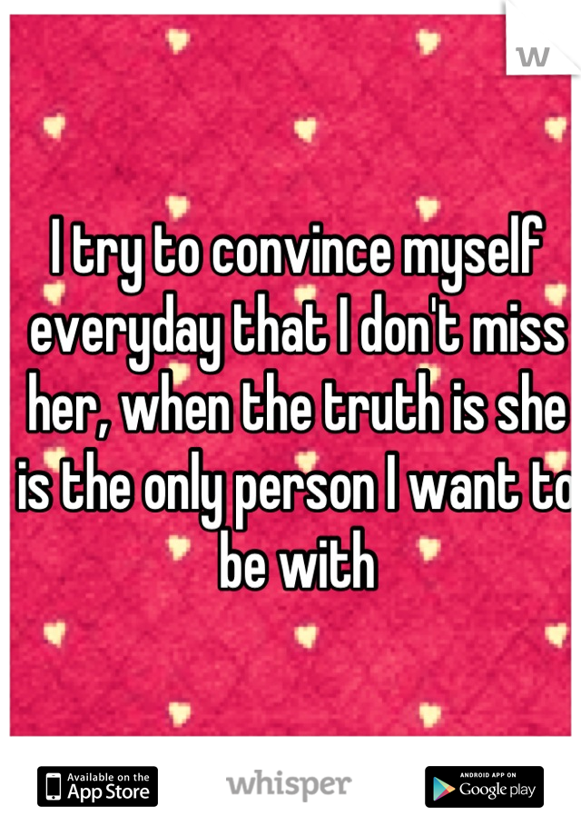 I try to convince myself everyday that I don't miss her, when the truth is she is the only person I want to be with