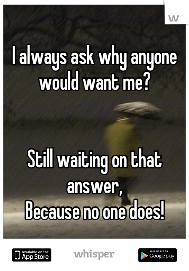 I always ask why anyone would want me?    Still waiting on that answer, Because no one does!