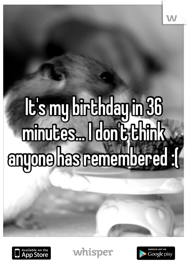 It's my birthday in 36 minutes... I don't think anyone has remembered :(