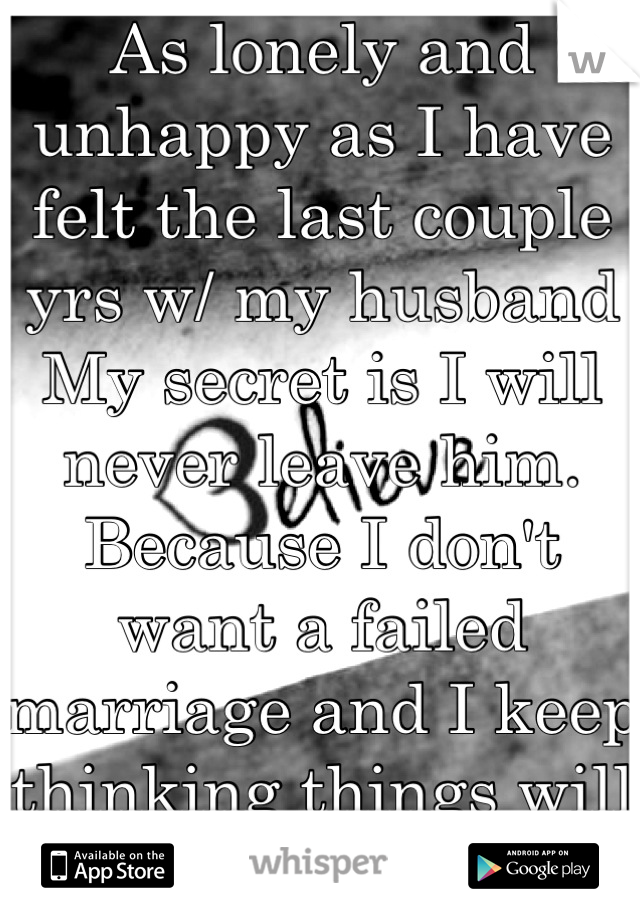 As lonely and unhappy as I have felt the last couple yrs w/ my husband  My secret is I will never leave him. Because I don't want a failed marriage and I keep thinking things will work
