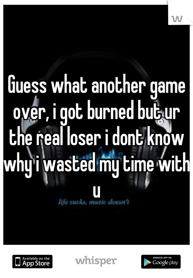 Guess what another game over, i got burned but ur the real loser i dont know why i wasted my time with u