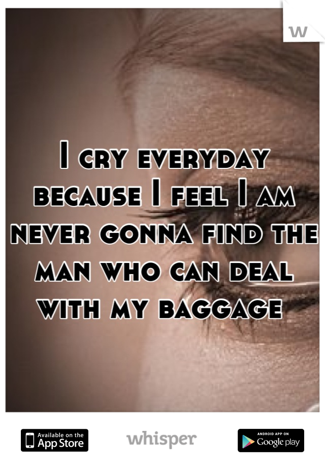 I cry everyday because I feel I am never gonna find the man who can deal with my baggage
