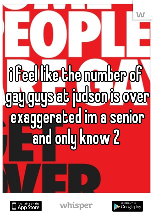i feel like the number of gay guys at judson is over exaggerated im a senior and only know 2