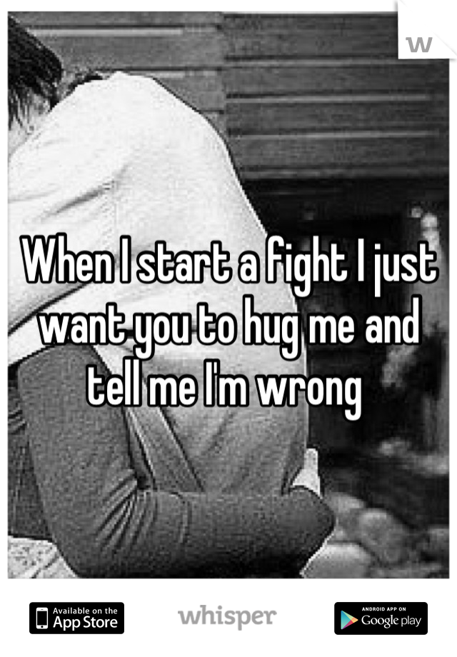 When I start a fight I just want you to hug me and tell me I'm wrong