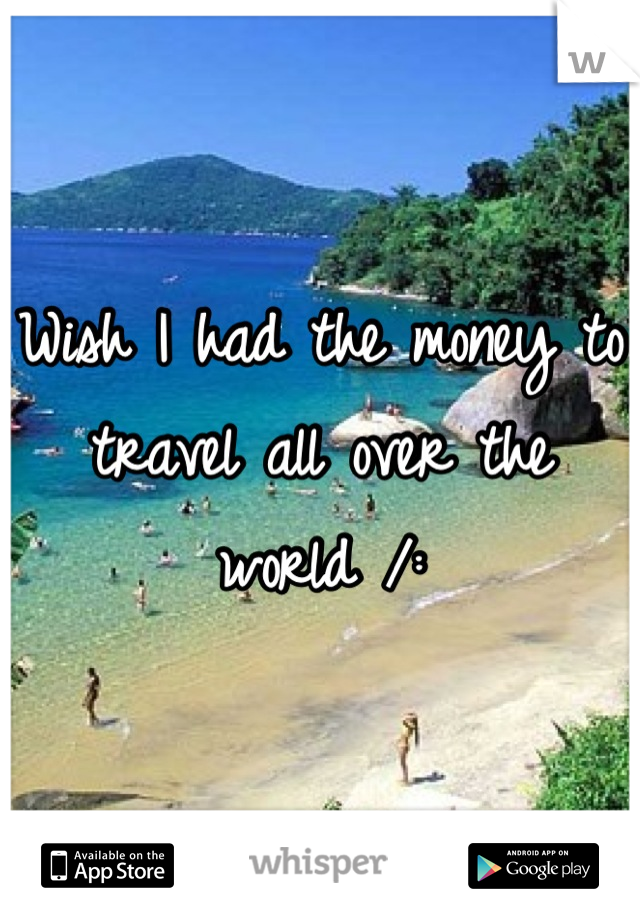 Wish I had the money to travel all over the world /: