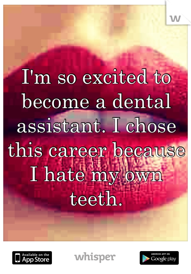 I'm so excited to become a dental assistant. I chose this career because I hate my own teeth.