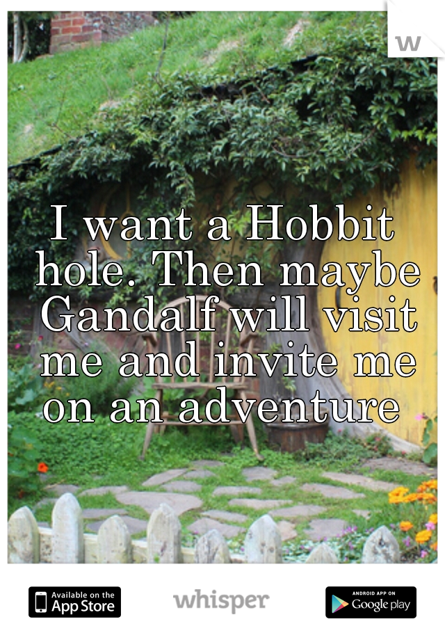 I want a Hobbit hole. Then maybe Gandalf will visit me and invite me on an adventure