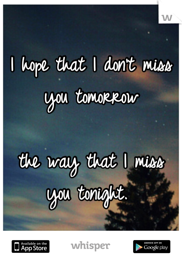 I hope that I don't miss you tomorrow  the way that I miss you tonight.