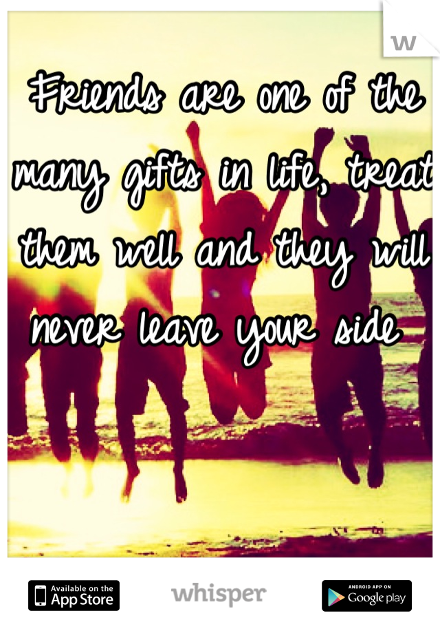Friends are one of the many gifts in life, treat them well and they will never leave your side