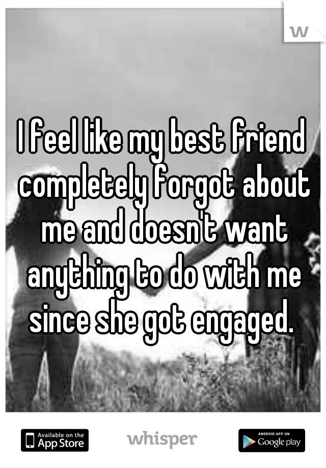 I feel like my best friend completely forgot about me and doesn't want anything to do with me since she got engaged.