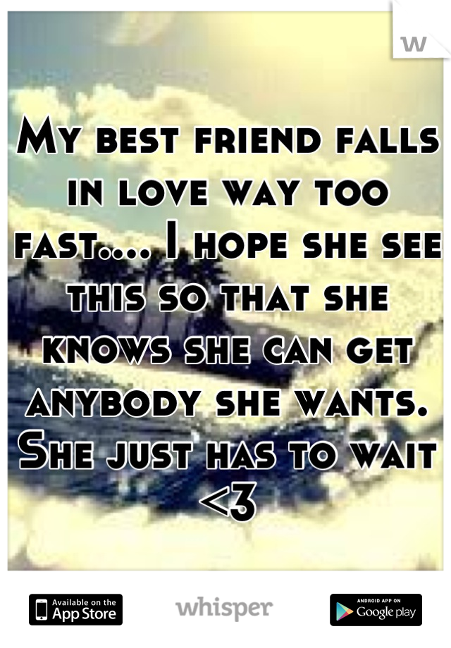 My best friend falls in love way too fast.... I hope she see this so that she knows she can get anybody she wants. She just has to wait <3