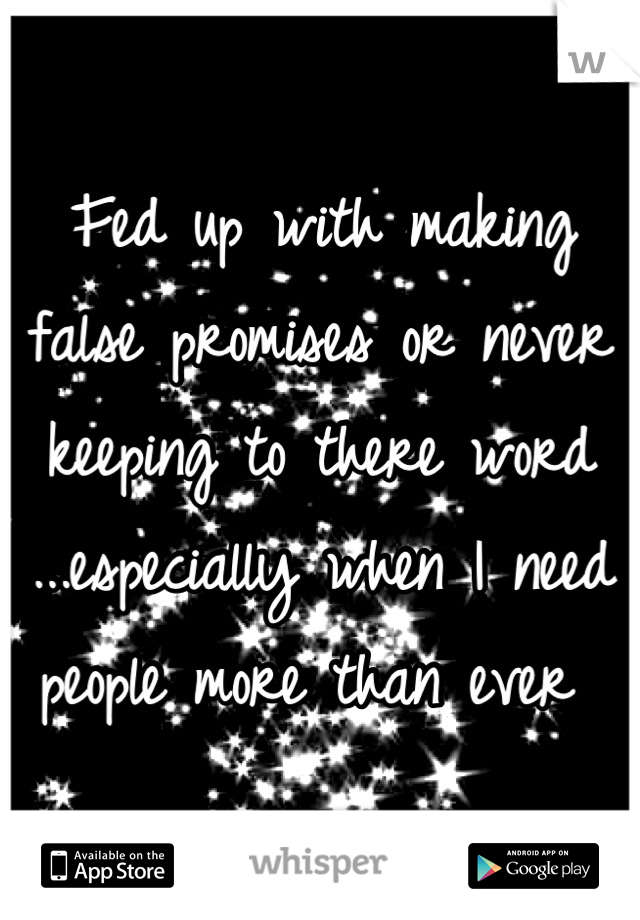 Fed up with making false promises or never keeping to there word ...especially when I need people more than ever