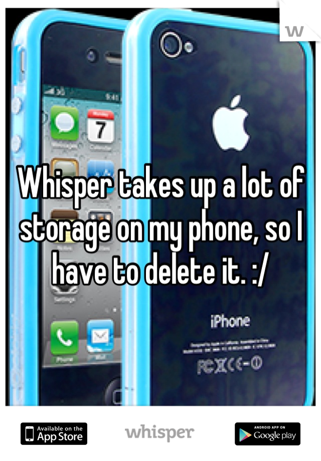 Whisper takes up a lot of storage on my phone, so I have to delete it. :/