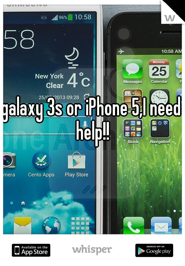 galaxy 3s or iPhone 5,I need help!!