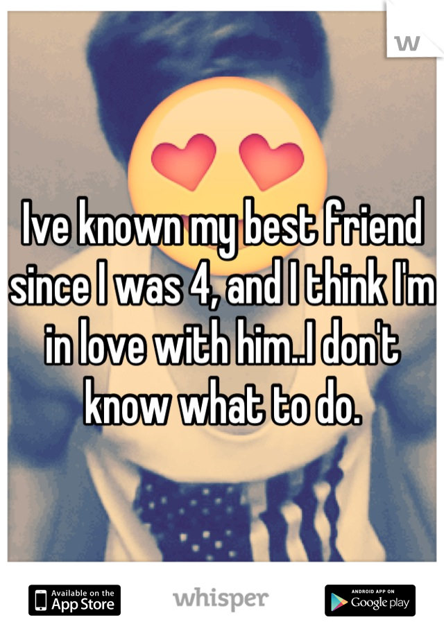 Ive known my best friend since I was 4, and I think I'm in love with him..I don't know what to do.