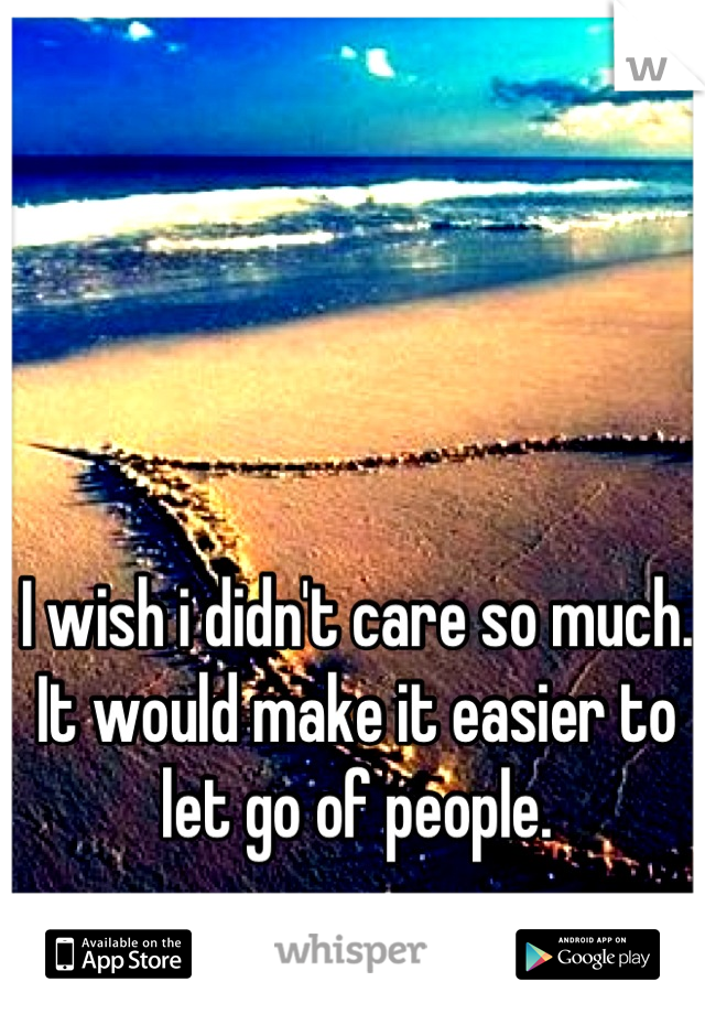 I wish i didn't care so much. It would make it easier to let go of people.