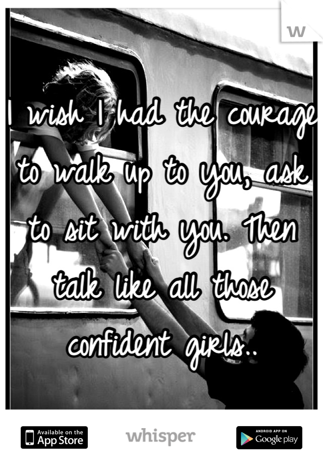 I wish I had the courage to walk up to you, ask to sit with you. Then talk like all those confident girls..