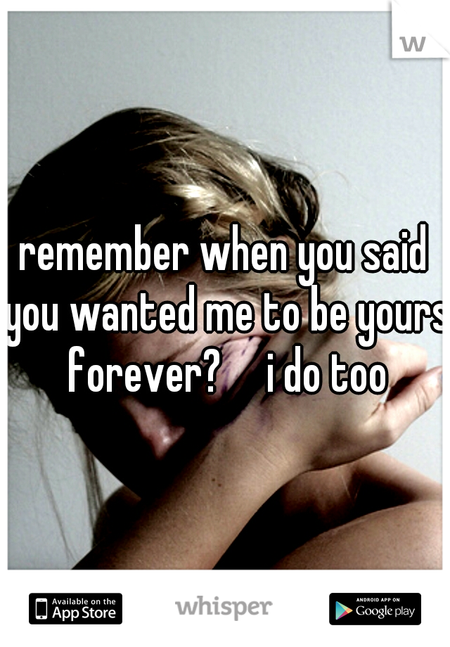 remember when you said you wanted me to be yours forever?  i do too