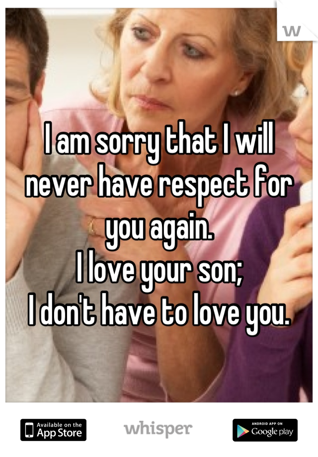 I am sorry that I will never have respect for you again. I love your son; I don't have to love you.