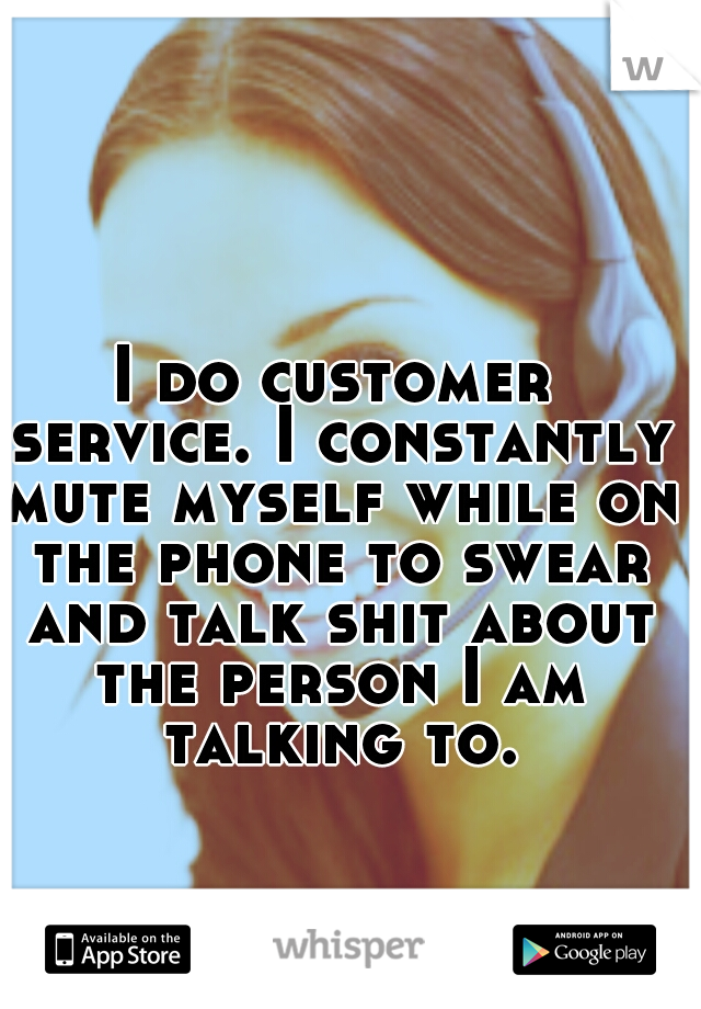 I do customer service. I constantly mute myself while on the phone to swear and talk shit about the person I am talking to.