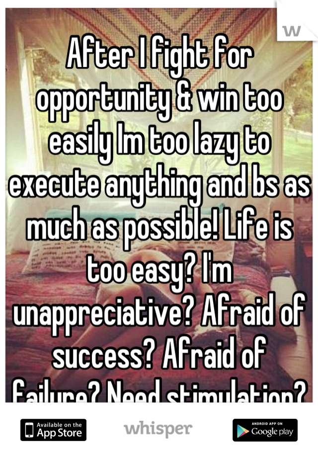 After I fight for opportunity & win too easily Im too lazy to execute anything and bs as much as possible! Life is too easy? I'm unappreciative? Afraid of success? Afraid of failure? Need stimulation?