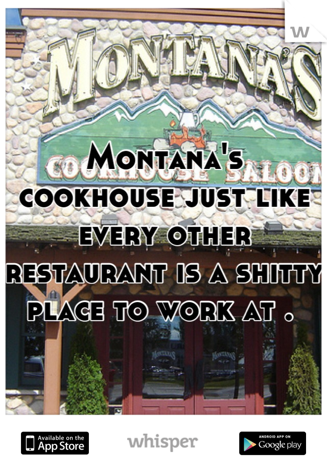 Montana's cookhouse just like every other restaurant is a shitty place to work at .