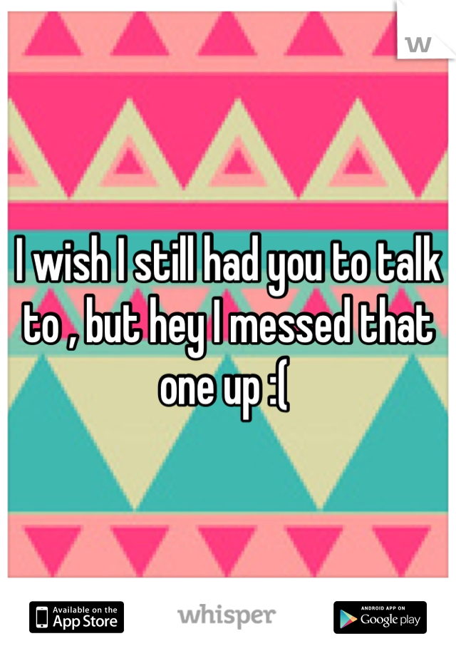 I wish I still had you to talk to , but hey I messed that one up :(