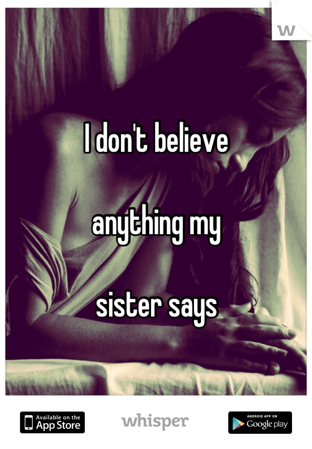 I don't believe   anything my   sister says