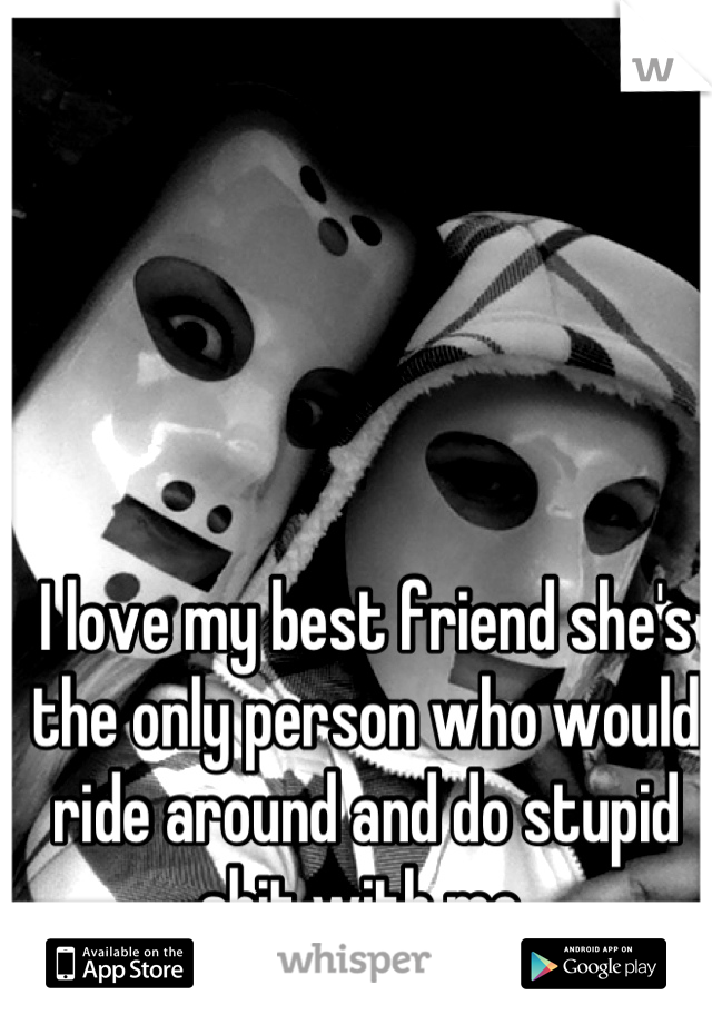 I love my best friend she's the only person who would ride around and do stupid shit with me