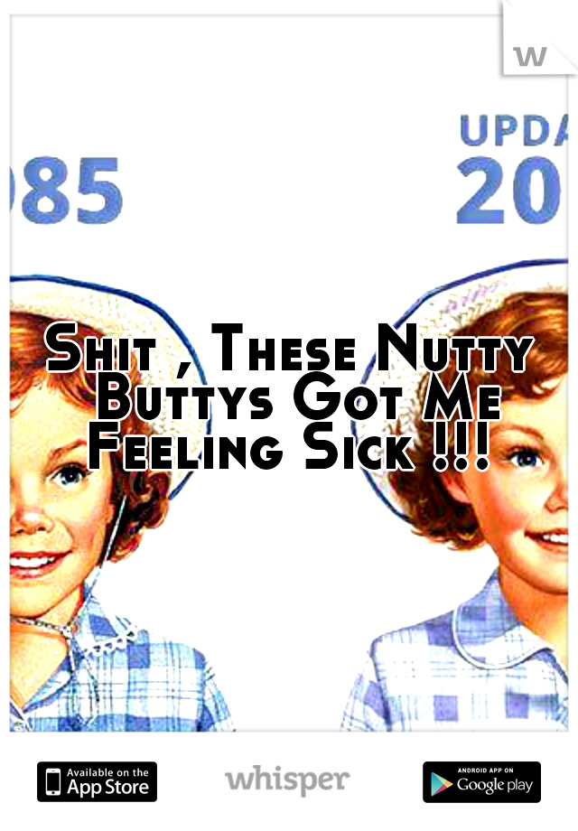 Shit , These Nutty Buttys Got Me Feeling Sick !!!