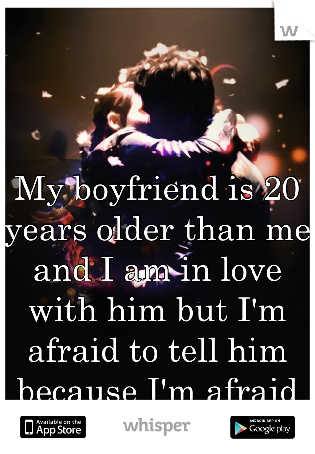 My boyfriend is 20 years older than me and I am in love with him but I'm afraid to tell him because I'm afraid of denial.