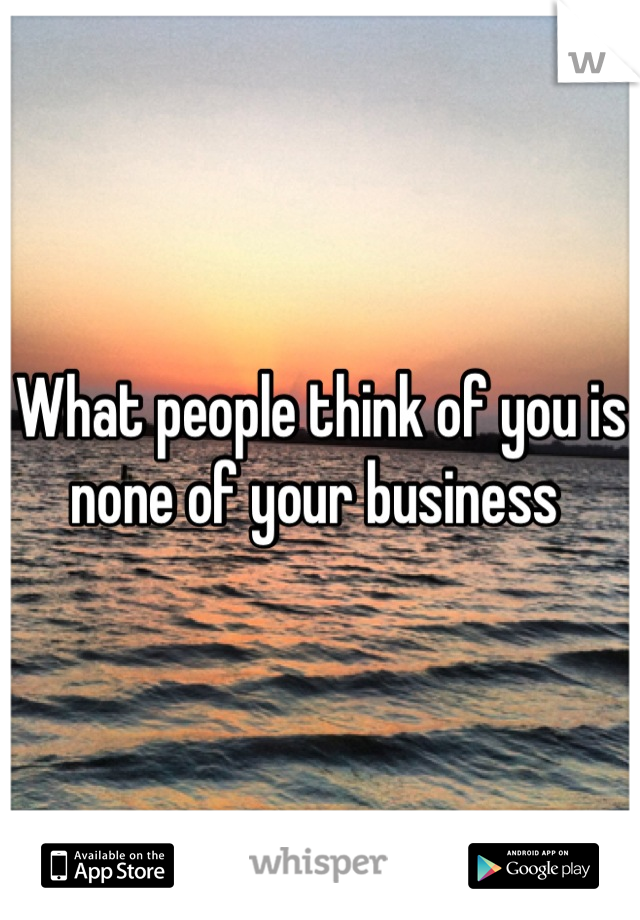 What people think of you is none of your business