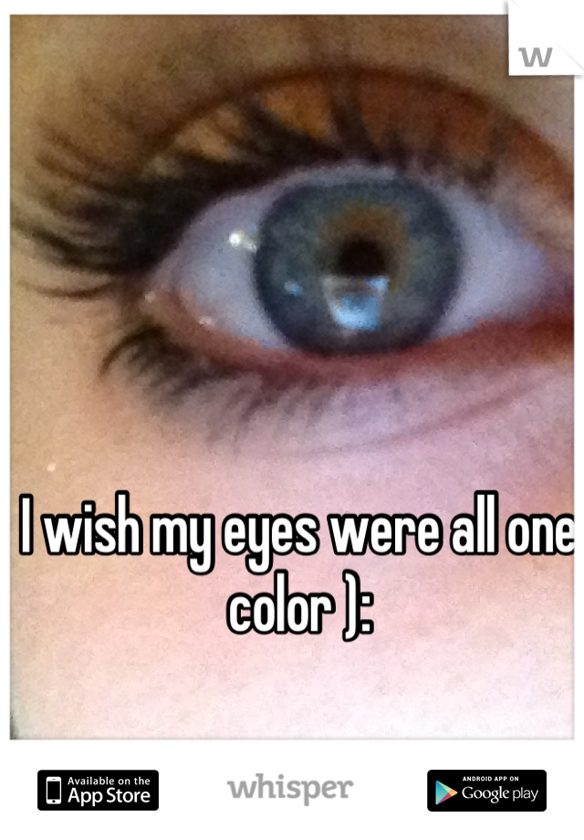 I wish my eyes were all one color ):