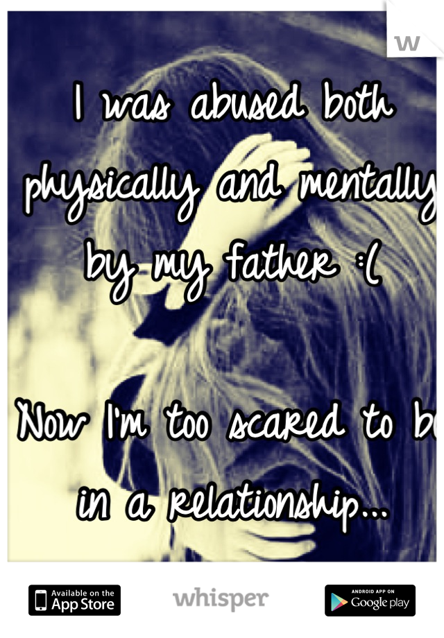 I was abused both physically and mentally by my father :(   Now I'm too scared to be in a relationship...