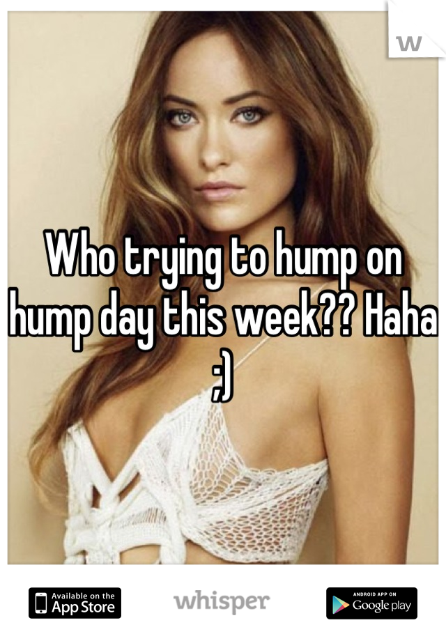 Who trying to hump on hump day this week?? Haha ;)