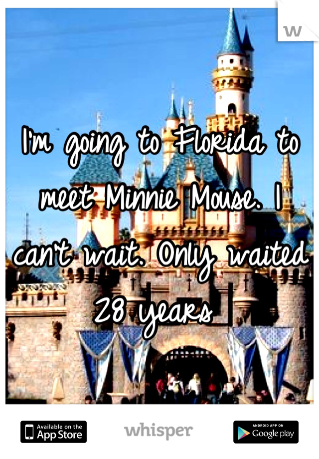 I'm going to Florida to meet Minnie Mouse. I can't wait. Only waited 28 years