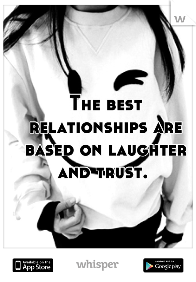 The best relationships are based on laughter and trust.