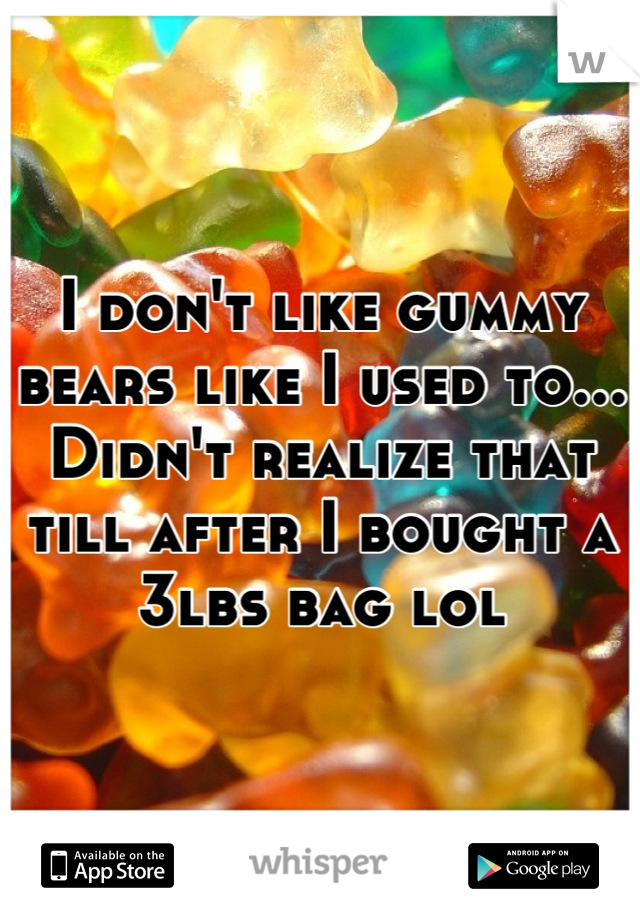 I don't like gummy bears like I used to... Didn't realize that till after I bought a 3lbs bag lol