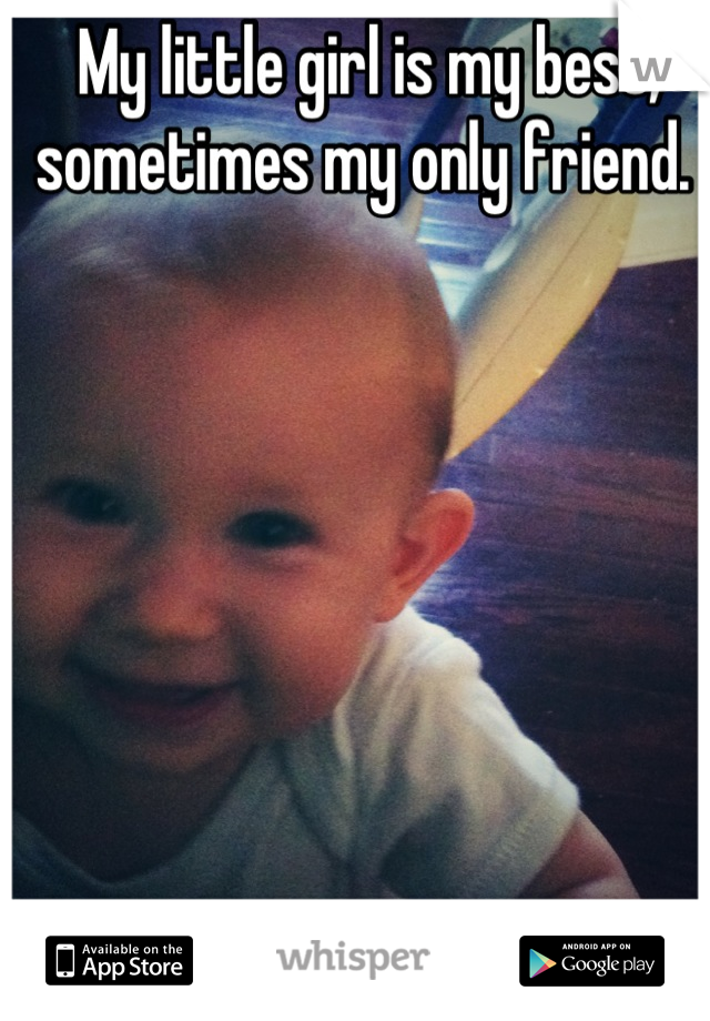 My little girl is my best, sometimes my only friend.