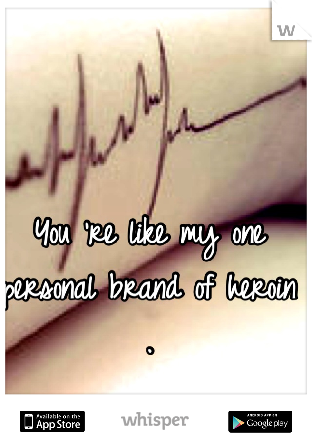 You 're like my one personal brand of heroin .