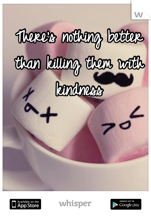 There's nothing better than killing them with kindness
