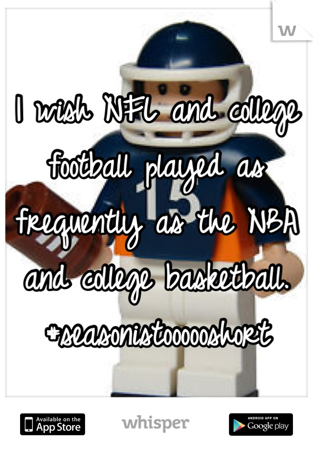 I wish NFL and college football played as frequently as the NBA and college basketball.  #seasonistoooooshort