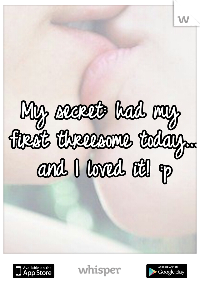 My secret: had my first threesome today... and I loved it! :p