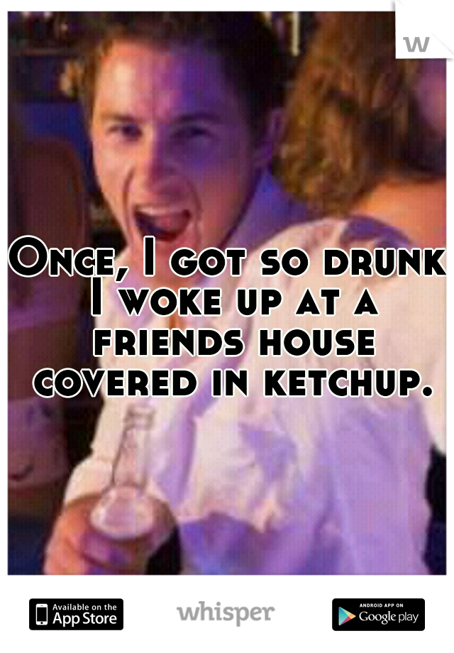 Once, I got so drunk I woke up at a friends house covered in ketchup.