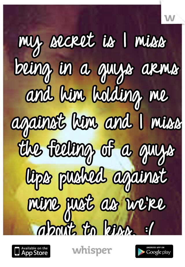 my secret is I miss being in a guys arms and him holding me against him and I miss the feeling of a guys lips pushed against mine just as we're about to kiss. :(